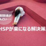 人間関係がしんどい!HSPが楽になるための解決策