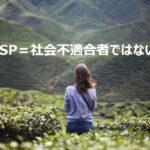HSPは社会不適合者ではない!今の環境が合わないだけです